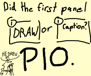 Did the first panel draw or caption? PIO.