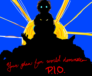 Your plan for world domination P.I.O