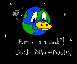 Earth is secretly...A DUCK! cue dramatic music