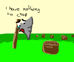 """I have nothing to chop"" an ax says sadly"