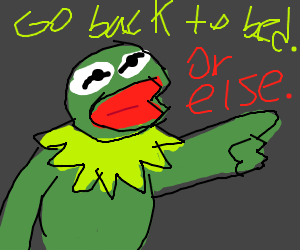 Kermit says.. go back to bed. Or else.