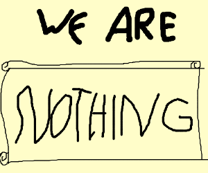 We are nothing