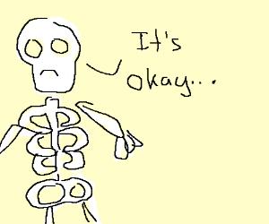 Skeleton thinks everythings okay