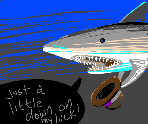 Shark is desperate for money