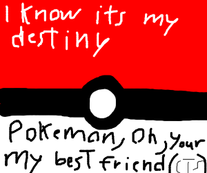 Pokémon (gotta catch 'em all), it's you and me