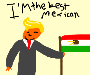 """no one is a better mexican beliave"" me trump"