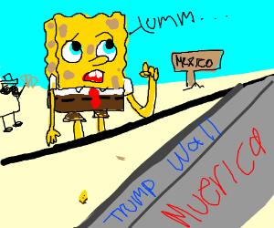SpongeBob is trapped in Mexico Cuz of Trump