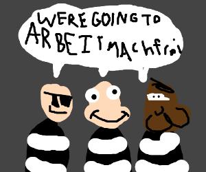 "3 prisoners go to ""arbeitmachfrei""...?"