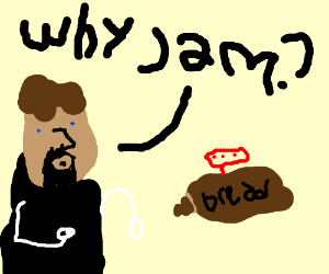 "Tim asks bread, ""Why Jam?!"""