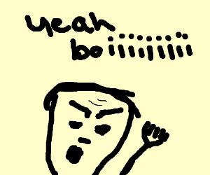 (angry) yeah boiiiiiii