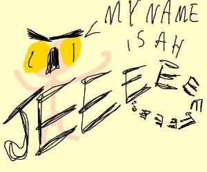 my name-ah JEEEEEEEEEE