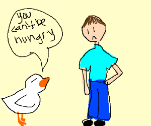 A duck telling a person they cant be hungry