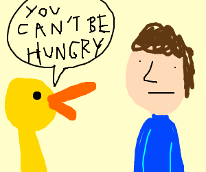 duck tells dude he can't be hungry