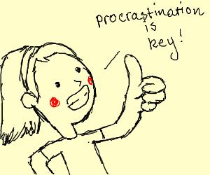 Procrastination is the key.