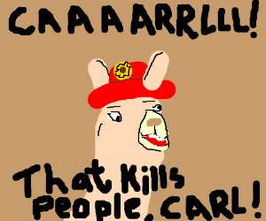 Caaaarl! That kills people, Carl!