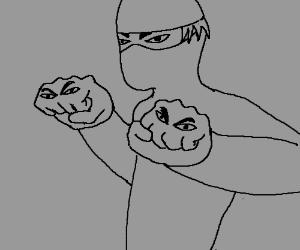 Ninjas fists are angry
