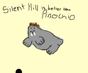 walrus prefers Silent Hill over Pinochio
