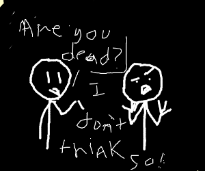 Person asks someone else if they're dead