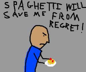 Eat hte spagheti to forgeti your regreti
