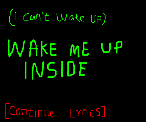 (Wake me up) Wake me up inside [continue song]
