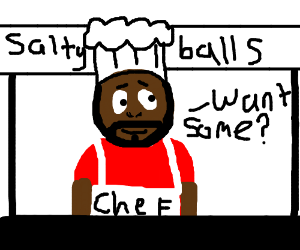 Do you want some of Chef's salty balls?