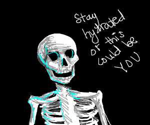 STAY HYDRATED OR YOU WILL TURN INTO A SKELETON