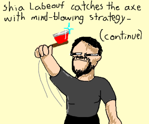 You try to swing an ax atShiaLabeouf(continue)