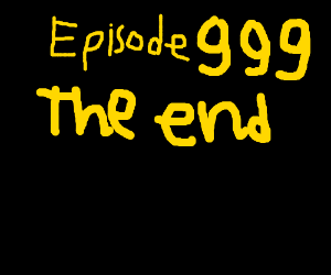 THe end of episode 999(?)