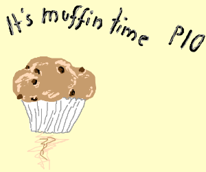 It's muffin time ! ( P.I.O) ! :3