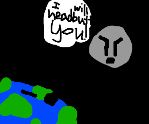 I will headbutt you, says the moon to earth