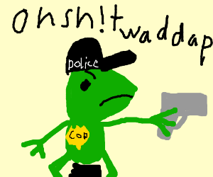 here come dat cop o sh!t waddup