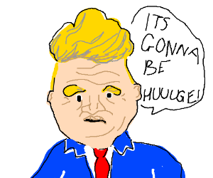 Donald Trump saying its going to be huuuge. :3