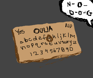 ouija board saying NO DOG!