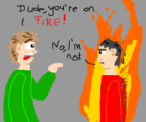 Dude in denial about being-on-fire-ness