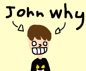 John, why?