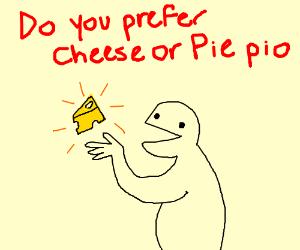 Do you prefer cheese or pie? PIO