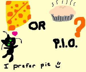 Do you prefer cheese or pie? P.I.O (pie :D)