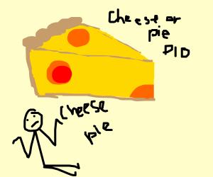 Pie or cheese PIO (Cheese, duh.)