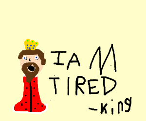 The King is sleepy