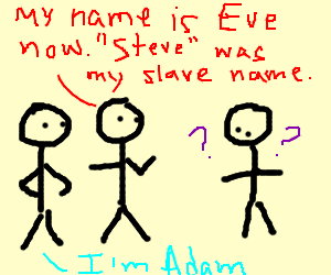 adam and eve not adam and Great answer to some of the more fundamental christian arguments i do have a question on how to answer the most basic statement made by anti-gay christians the one that god created adam and eve, not adam and steve, so that they can procreate that is the one area that i'm troubled with i agree that.