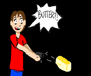 Guy disturbed to realize his gun shoots butter