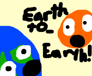 Earth to Earth, DUUH!
