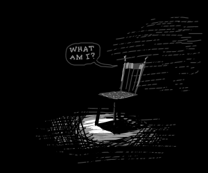 Chair wonders about his own existence.