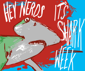 HEY NERDS ITS SHARK WEEK