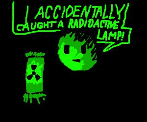 I accidentally caught a radioactive lamp