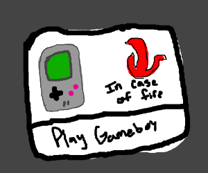 in case of fire, play gameboy.