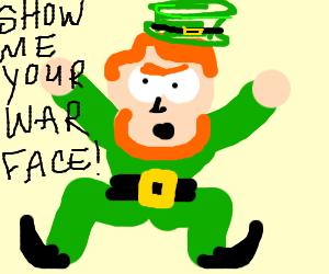 Drunken leprechaun yell Show me your war face!
