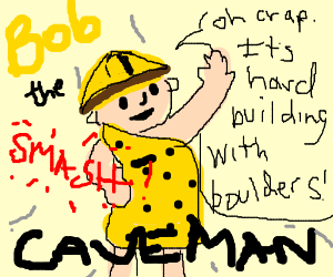 Caveman BobTheBuilder Doesn't Know How 2 Build