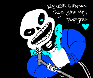 sans is rickrolling now.