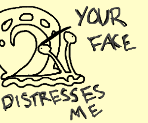 Gary the snail is distressed by your face.